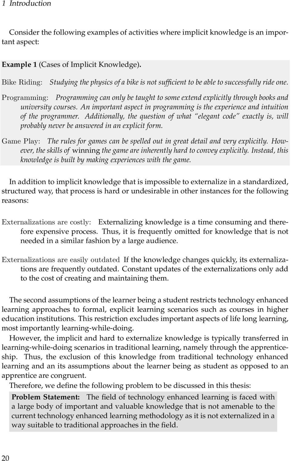 Programming: Programming can only be taught to some extend explicitly through books and university courses. An important aspect in programming is the experience and intuition of the programmer.