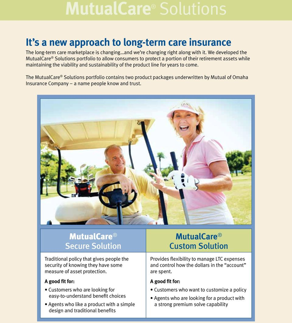 come. The MutualCare Solutions portfolio contains two product packages underwritten by Mutual of Omaha Insurance Company a name people know and trust.