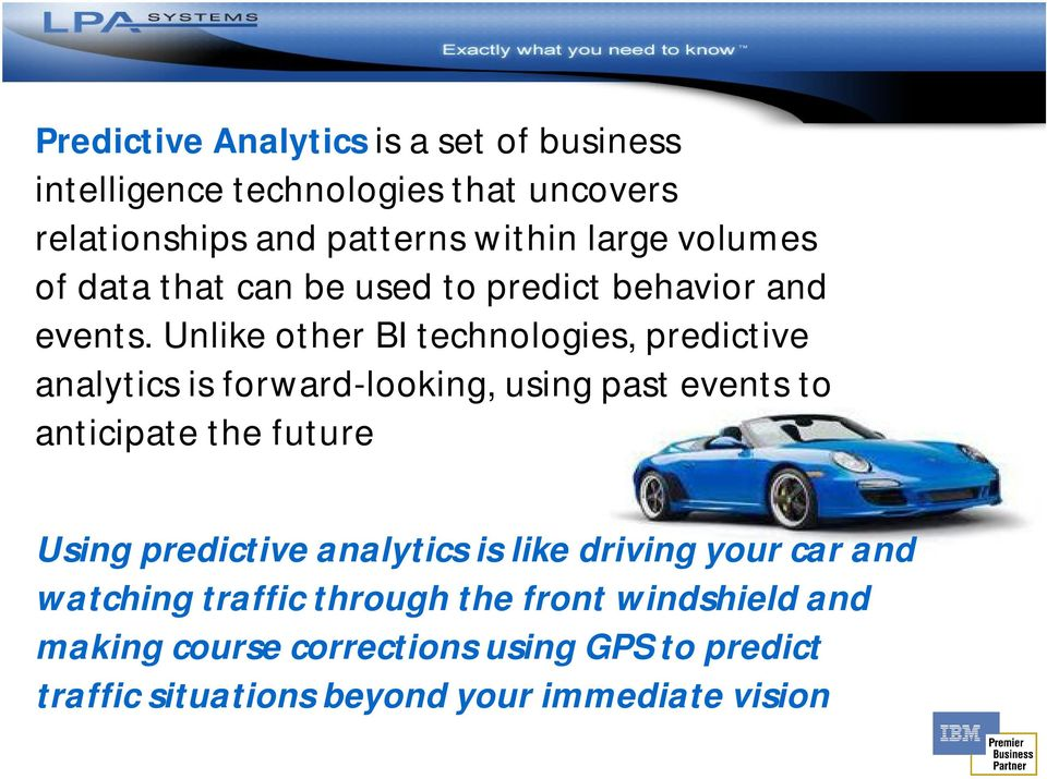 Unlike other BI technologies, predictive analytics is forward-looking, using past events to anticipate the future Using