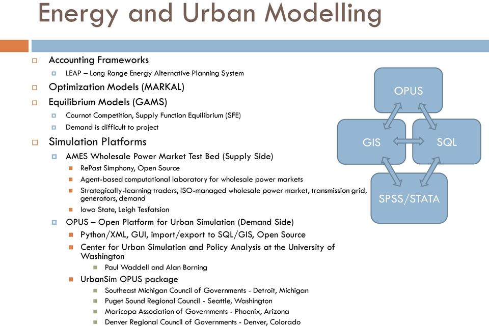 wholesale power markets Strategically-learning traders, ISO-managed wholesale power market, transmission grid, generators, demand Iowa State, Leigh Tesfatsion OPUS Open Platform for Urban Simulation