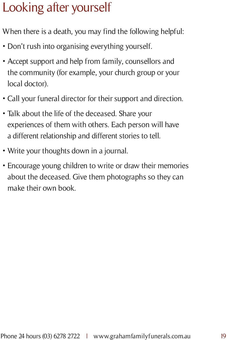 Call your funeral director for their support and direction. Talk about the life of the deceased. Share your experiences of them with others.