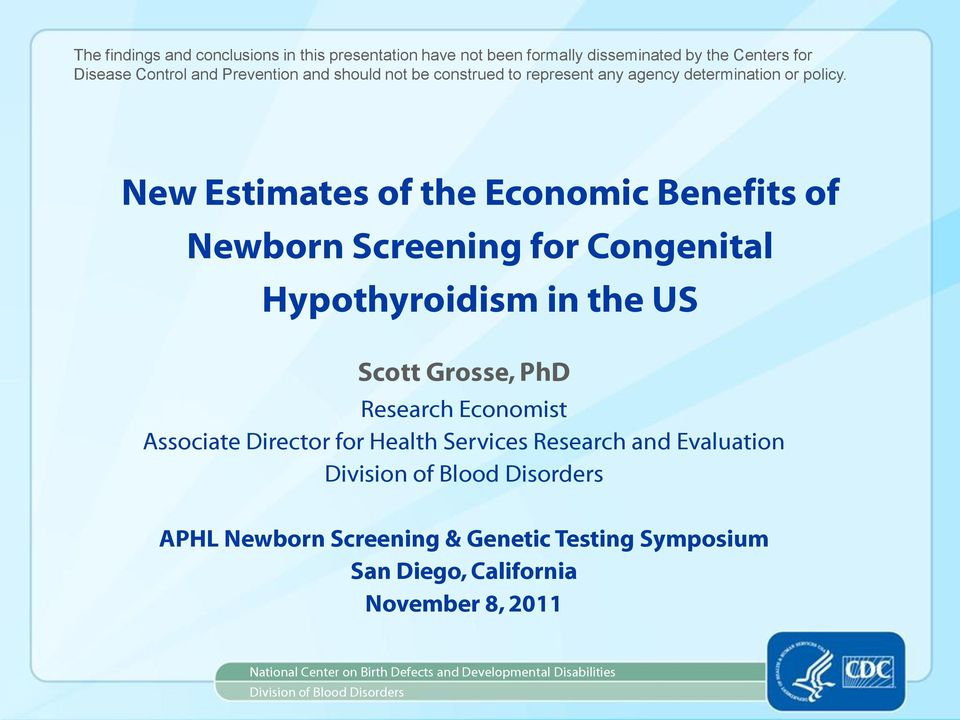 New Estimates of the Economic Benefits of Newborn Screening for Congenital Hypothyroidism in the US Scott Grosse, PhD Research Economist Associate Director