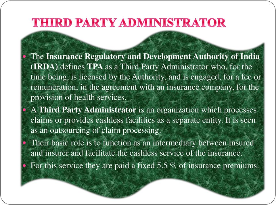 A Third Party Administrator is an organization which processes claims or provides cashless facilities as a separate entity.