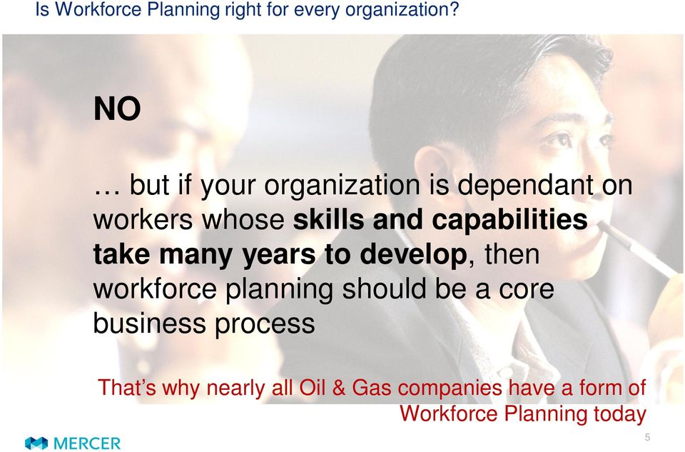 capabilities take many years to develop, then workforce planning should be