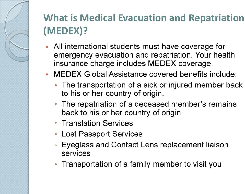 MEDEX Global Assistance covered benefits include: The transportation of a sick or injured member back to his or her country of origin.