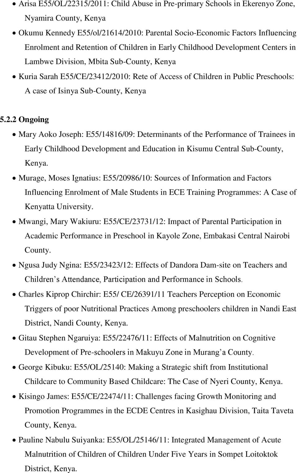 Isinya Sub-County, Kenya 5.2.2 Ongoing Mary Aoko Joseph: E55/14816/09: Determinants of the Performance of Trainees in Early Childhood Development and Education in Kisumu Central Sub-County, Kenya.
