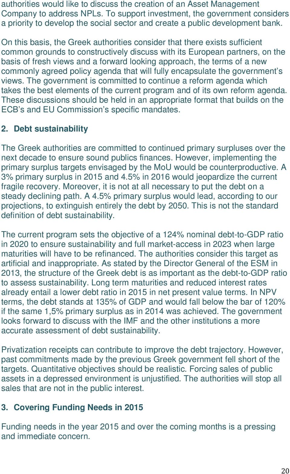 On this basis, the Greek authorities consider that there exists sufficient common grounds to constructively discuss with its European partners, on the basis of fresh views and a forward looking