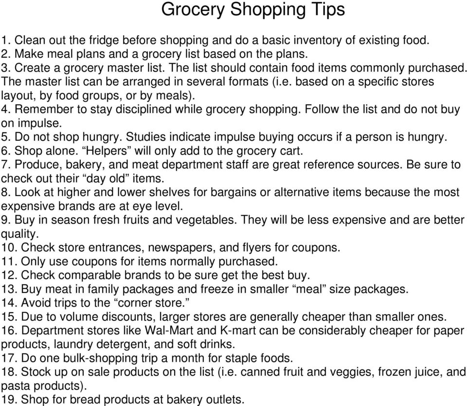 Remember to stay disciplined while grocery shopping. Follow the list and do not buy on impulse. 5. Do not shop hungry. Studies indicate impulse buying occurs if a person is hungry. 6. Shop alone.
