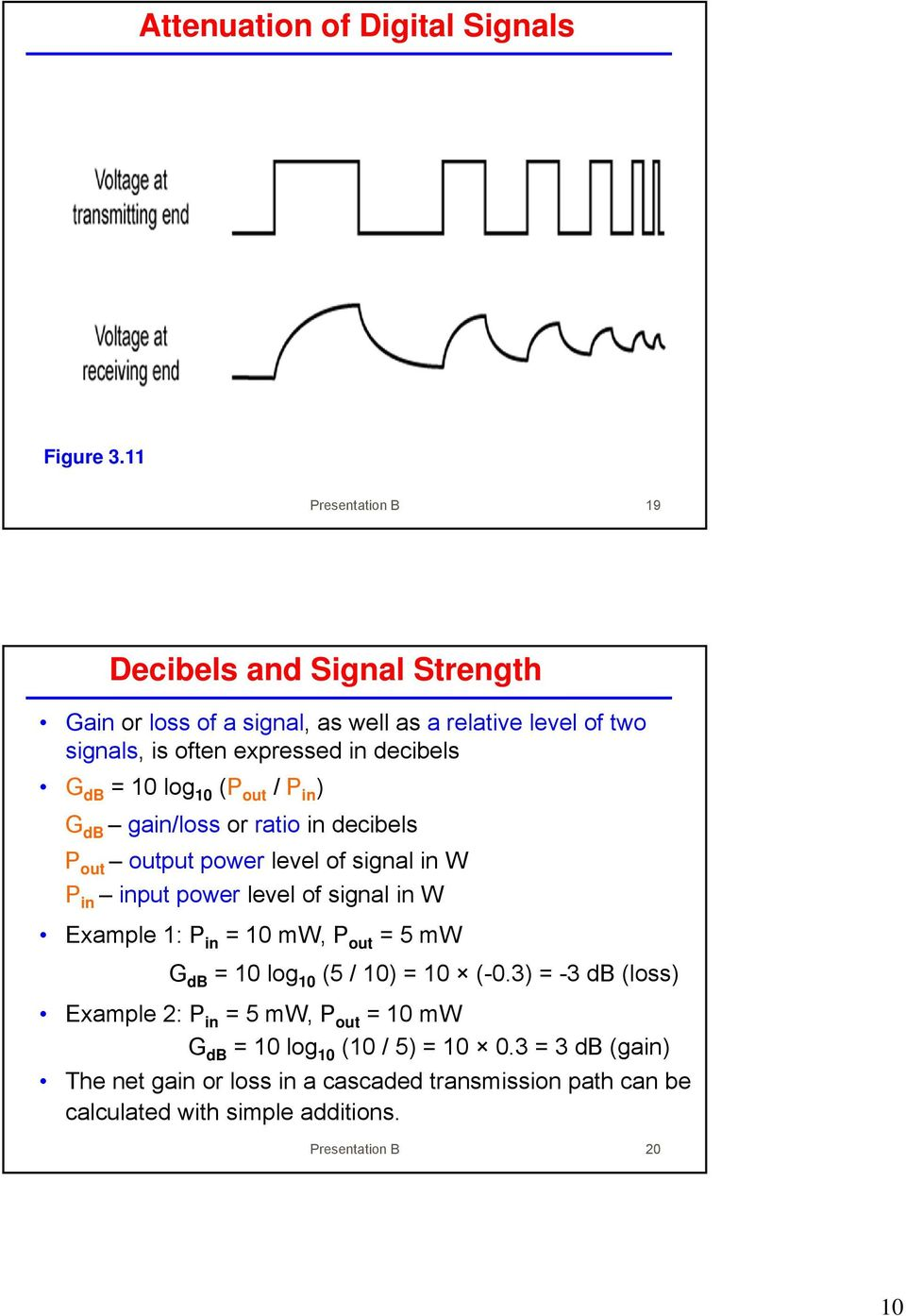 10 log 10 (P out / P in ) G db gain/loss or ratio in decibels P out output power level of signal in W P in input power level of signal in W Example 1: P in =