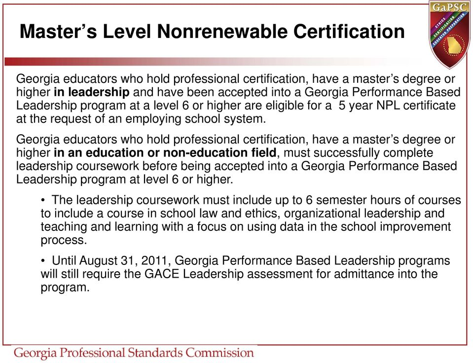 Georgia educators who hold professional certification, have a master s degree or higher in an education or non-education field, must successfully complete leadership coursework before being accepted
