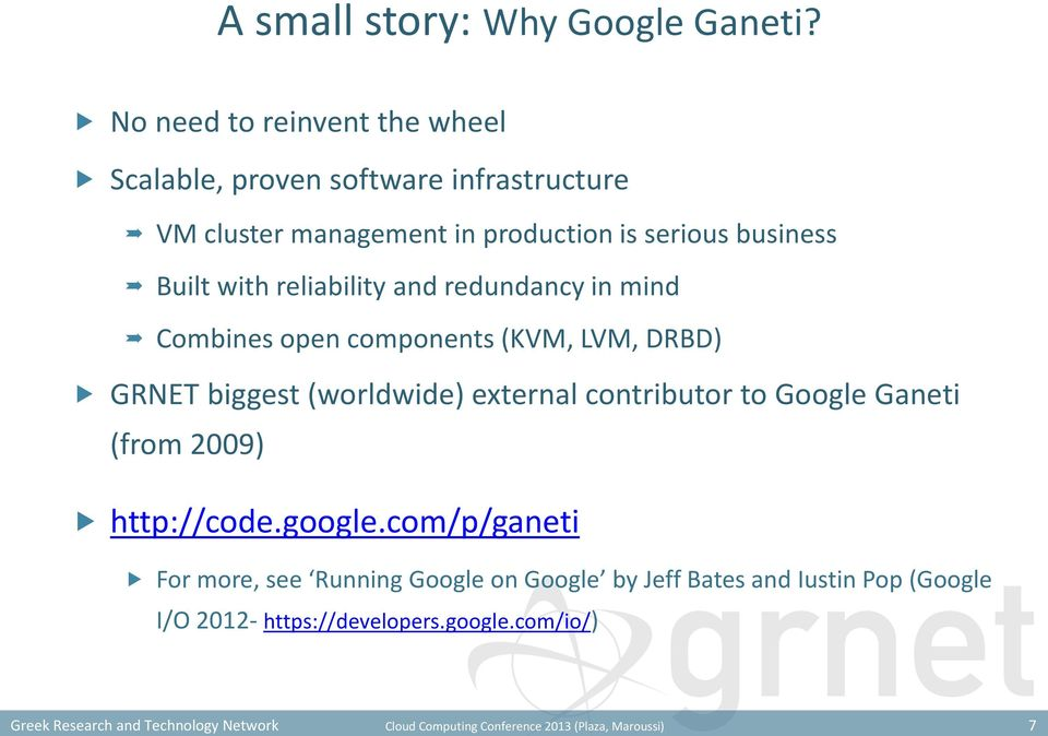 reliability and redundancy in mind Combines open components (KVM, LVM, DRBD) GRNET biggest (worldwide) external contributor to Google Ganeti