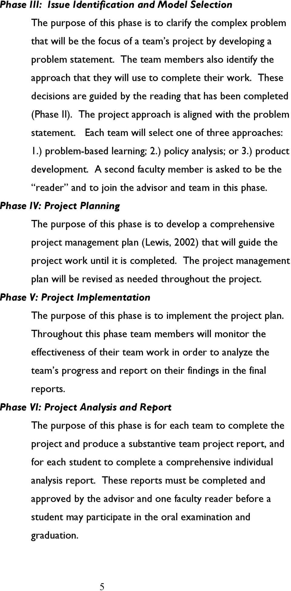 The project approach is aligned with the problem statement. Each team will select one of three approaches: 1.) problem-based learning; 2.) policy analysis; or 3.) product development.