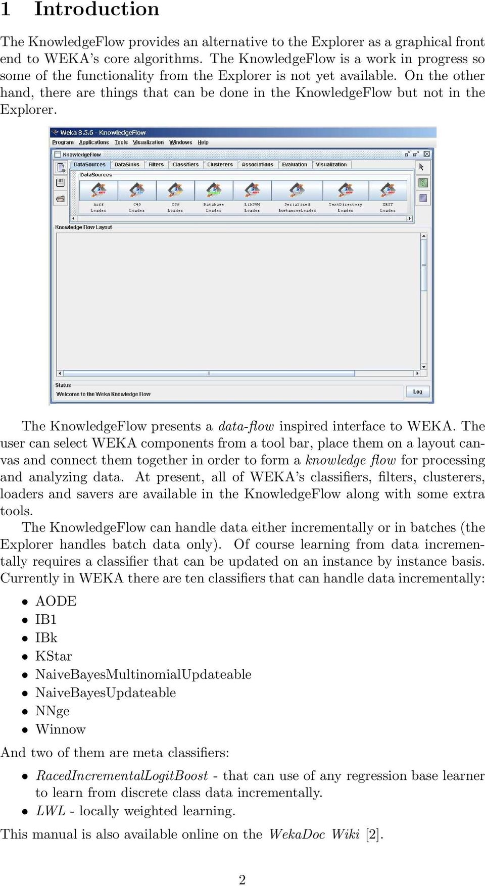 On the other hand, there are things that can be done in the KnowledgeFlow but not in the Explorer. The KnowledgeFlow presents a data-flow inspired interface to WEKA.