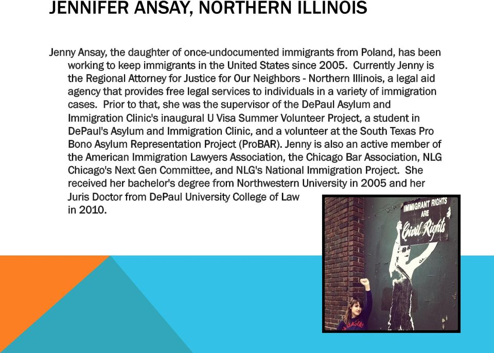 Prior to that, she was the supervisor of the DePaul Asylum and Immigration Clinic's inaugural U Visa Summer Volunteer Project, a student in DePaul's Asylum and Immigration Clinic, and a volunteer at