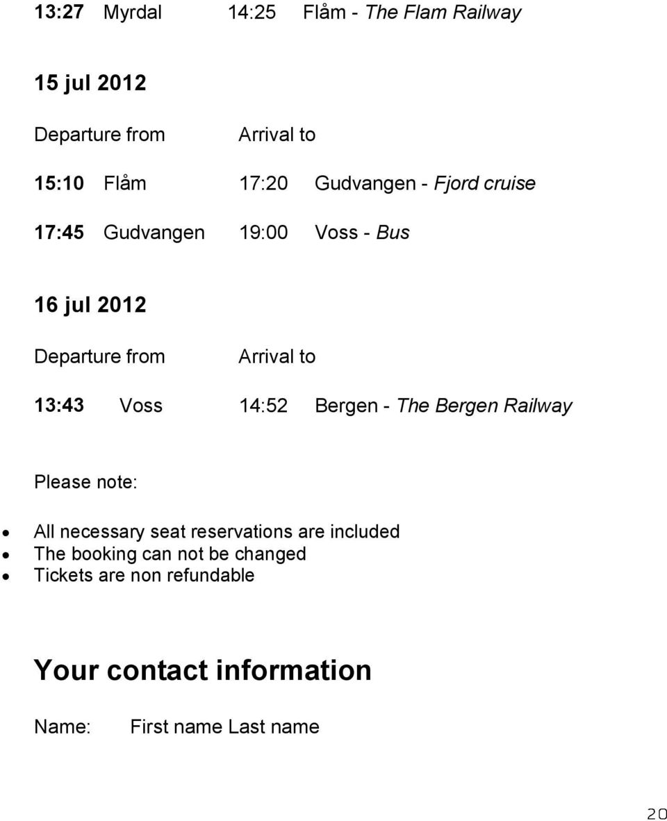 Voss 14:52 Bergen - The Bergen Railway Please note: All necessary seat reservations are included The