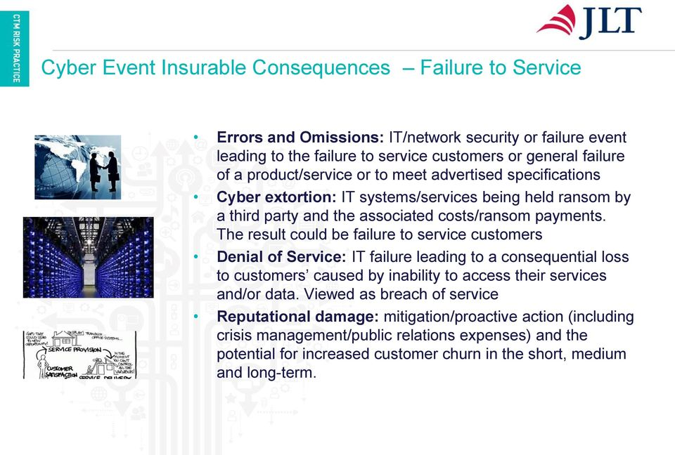 The result could be failure to service customers Denial of Service: IT failure leading to a consequential loss to customers caused by inability to access their services and/or data.