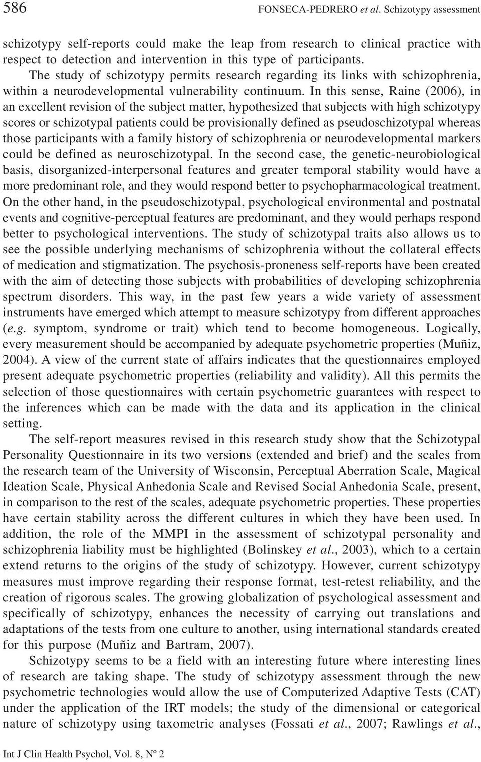 In this sense, Raine (2006), in an excellent revision of the subject matter, hypothesized that subjects with high schizotypy scores or schizotypal patients could be provisionally defined as