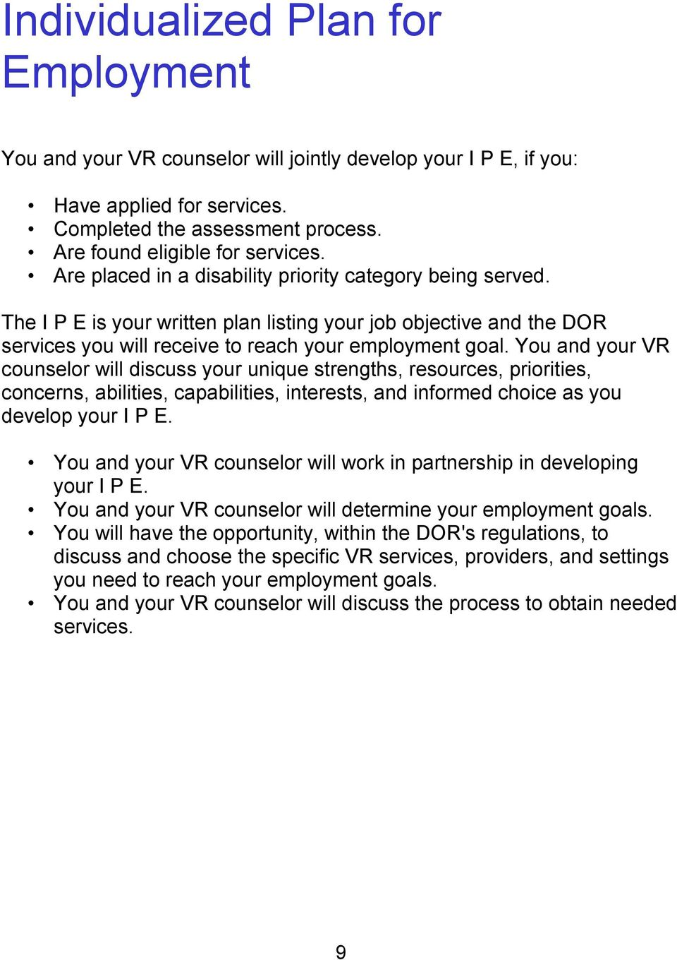 You and your VR counselor will discuss your unique strengths, resources, priorities, concerns, abilities, capabilities, interests, and informed choice as you develop your I P E.