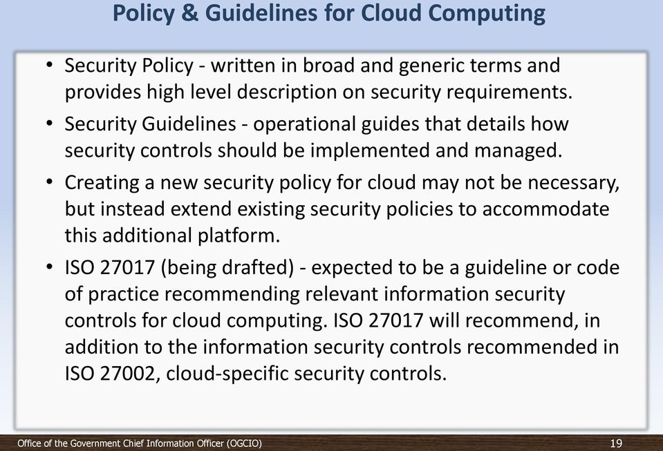 Creating a new security policy for cloud may not be necessary, but instead extend existing security policies to accommodate this additional platform.