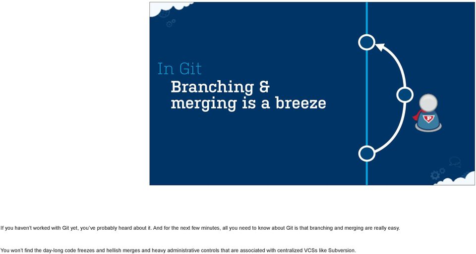 And for the next few minutes, all you need to know about Git is that branching and merging