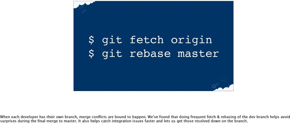 We ve found that doing frequent fetch & rebasing of the dev branch helps avoid