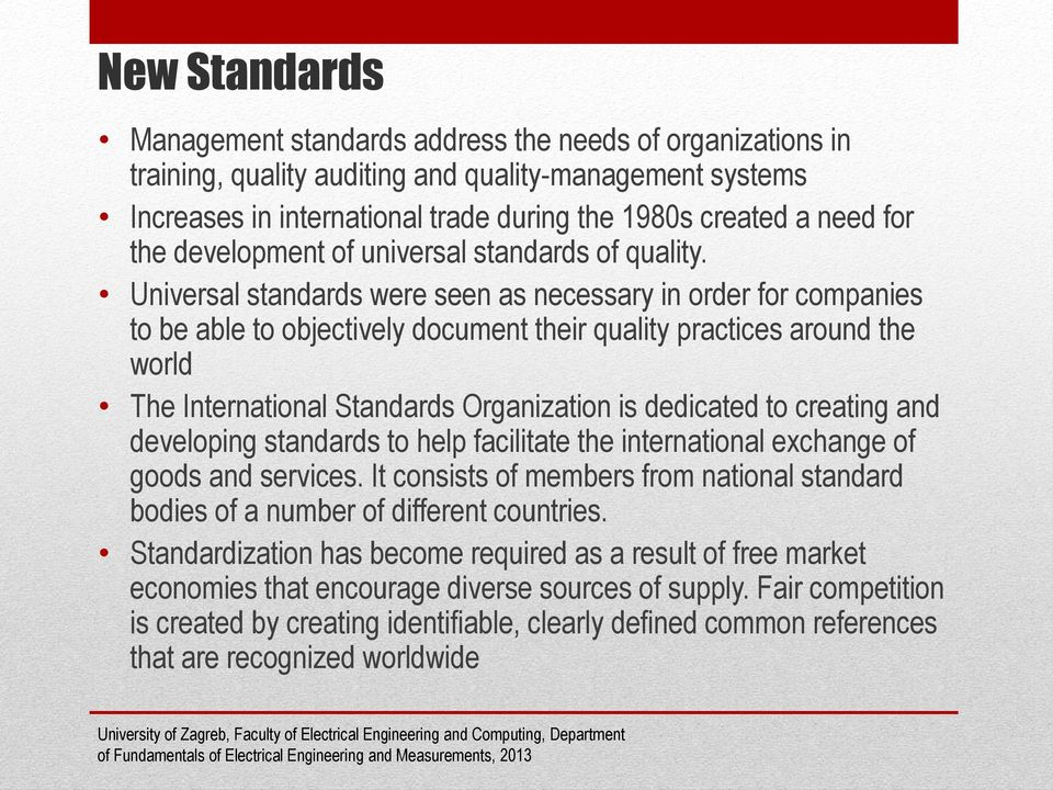 Universal standards were seen as necessary in order for companies to be able to objectively document their quality practices around the world The International Standards Organization is dedicated to
