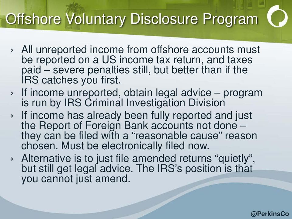 If income unreported, obtain legal advice program is run by IRS Criminal Investigation Division If income has already been fully reported and just the