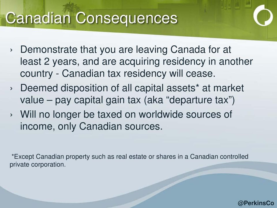 Deemed disposition of all capital assets* at market value pay capital gain tax (aka departure tax ) Will no