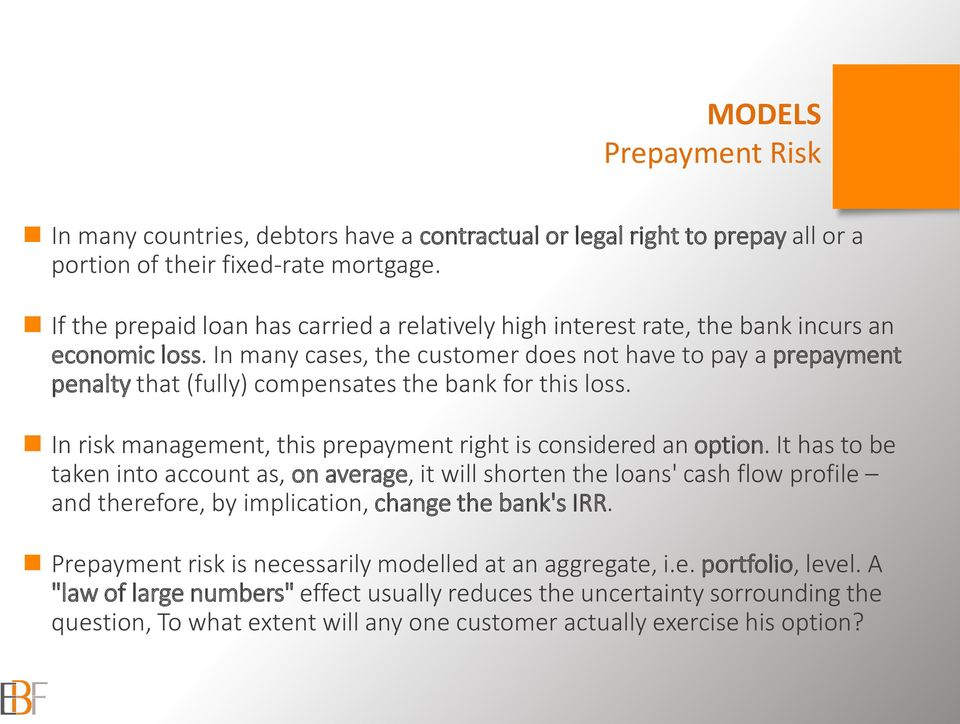 In many cases, the customer does not have to pay a prepayment penalty that (fully) compensates the bank for this loss. In risk management, this prepayment right is considered an option.