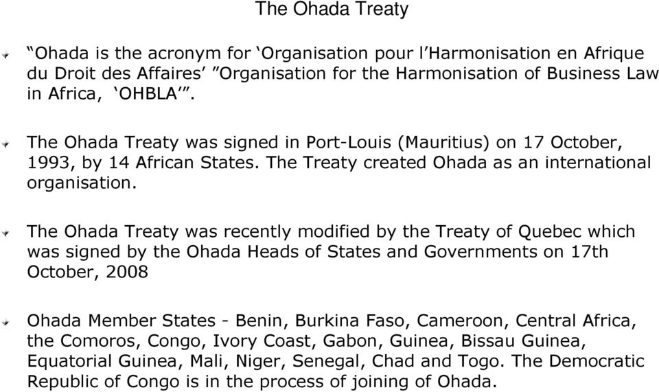 The Ohada Treaty was recently modified by the Treaty of Quebec which was signed by the Ohada Heads of States and Governments on 17th October,, 2008 Ohada Member States - Benin, Burkina
