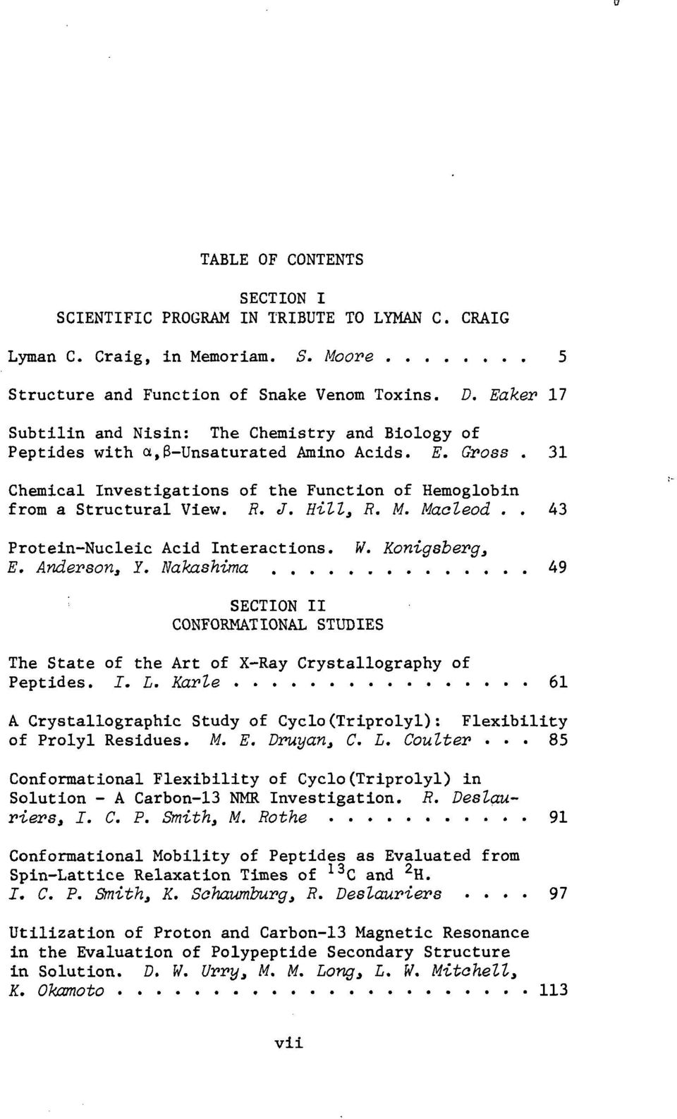 Hill, R. M. Macleod.. 43 Protein-Nucleic Acid Interactions. W. Konigsberg, E. Anderson, Y. Nahxshima 49 ; SECTION II CONFORMATIONAL STUDIES The State of the Art of X-Ray Crystallography of Peptides.