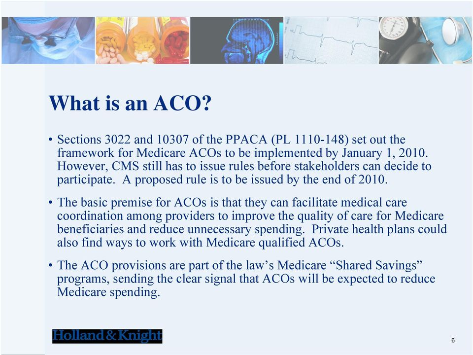 The basic premise for ACOs is that they can facilitate medical care coordination among providers to improve the quality of care for Medicare beneficiaries and reduce