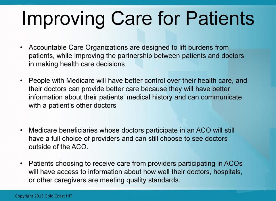 communicate with a patient s other doctors Medicare beneficiaries whose doctors participate in an ACO will still have a full choice of providers and can still choose to see doctors outside of the ACO.