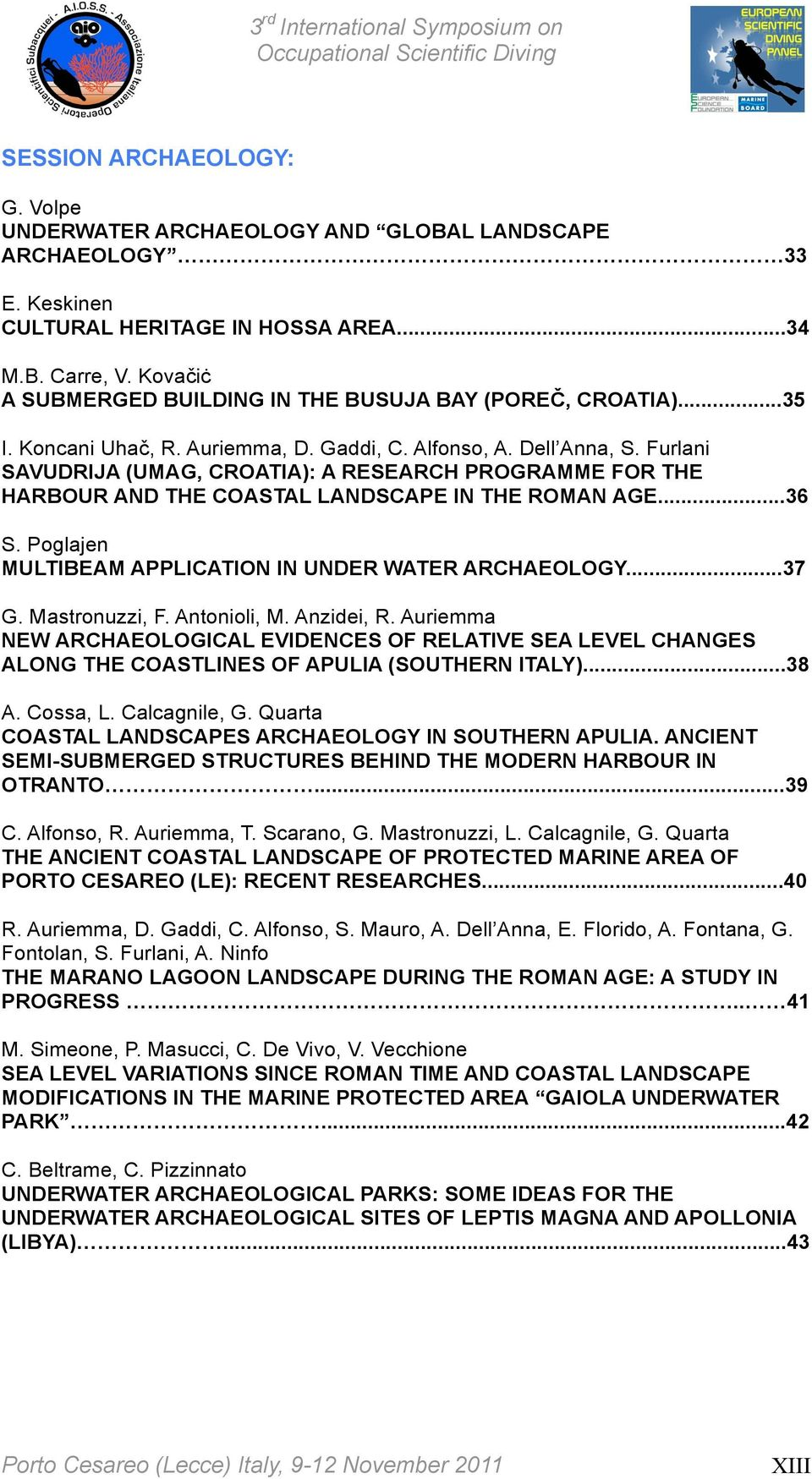Furlani SAVUDRIJA (UMAG, CROATIA): A RESEARCH PROGRAMME FOR THE HARBOUR AND THE COASTAL LANDSCAPE IN THE ROMAN AGE...36 S. Poglajen MULTIBEAM APPLICATION IN UNDER WATER ARCHAEOLOGY...37 G.