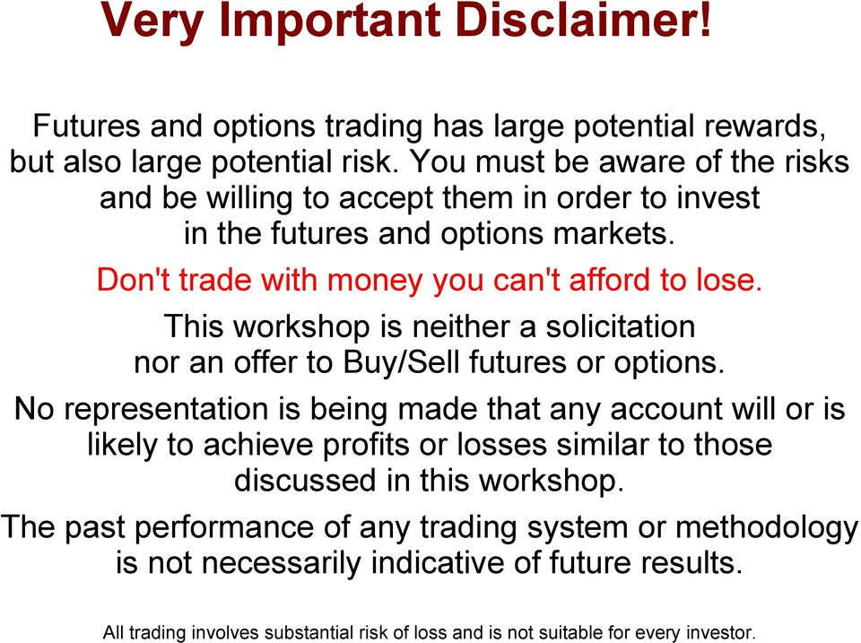 Don't trade with money you can't afford to lose. This workshop is neither a solicitation nor an offer to Buy/Sell futures or options.
