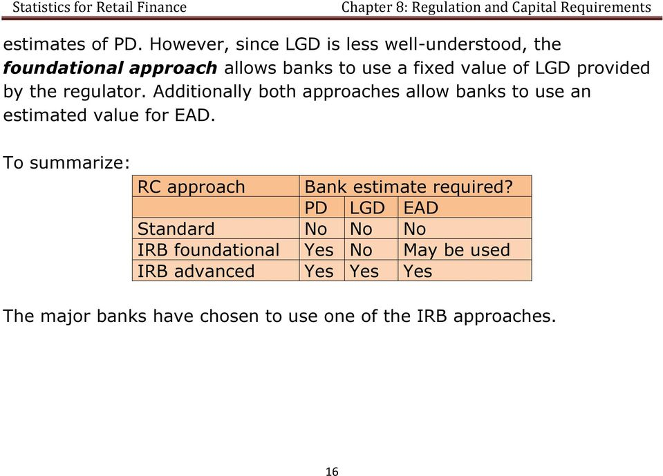LGD provided by the regulator. Additionally both approaches allow banks to use an estimated value for EAD.