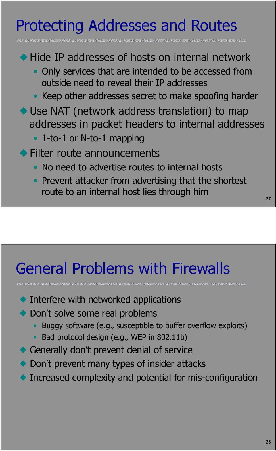 routes to internal hosts Prevent attacker from advertising that the shortest route to an internal host lies through him 27 General Problems with Firewalls Interfere with networked applications Don t