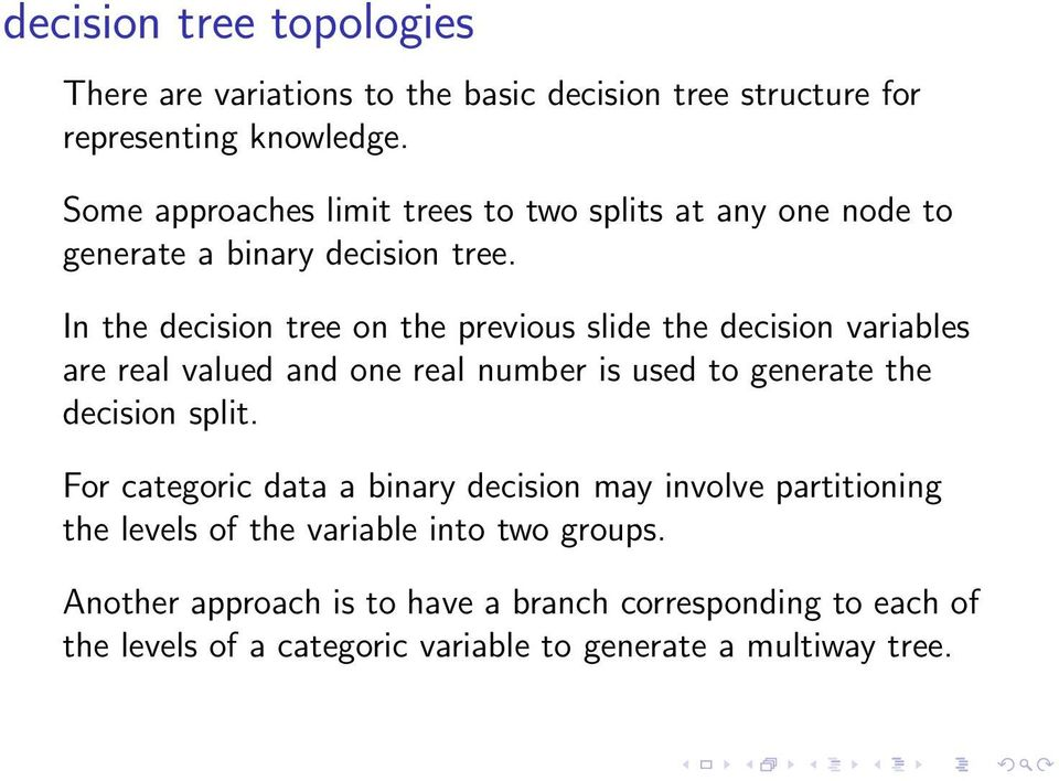 In the decision tree on the previous slide the decision variables are real valued and one real number is used to generate the decision split.