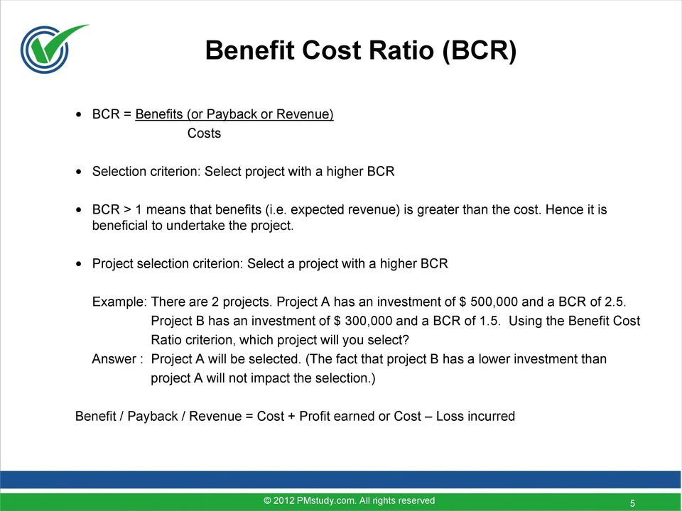 Project A has an investment of $ 500,000 and a BCR of 2.5. Project B has an investment of $ 300,000 and a BCR of 1.5. Using the Benefit Cost Ratio criterion, which project will you select?