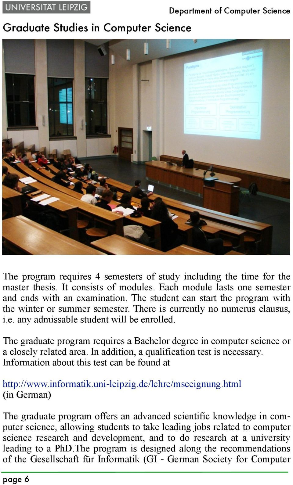 The graduate program requires a Bachelor degree in computer science or a closely related area. In addition, a qualification test is necessary. Information about this test can be found at http://www.
