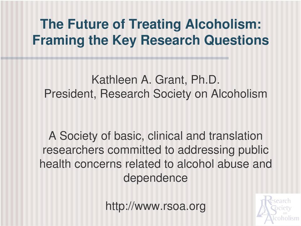 President, Research Society on Alcoholism A Society of basic, clinical and