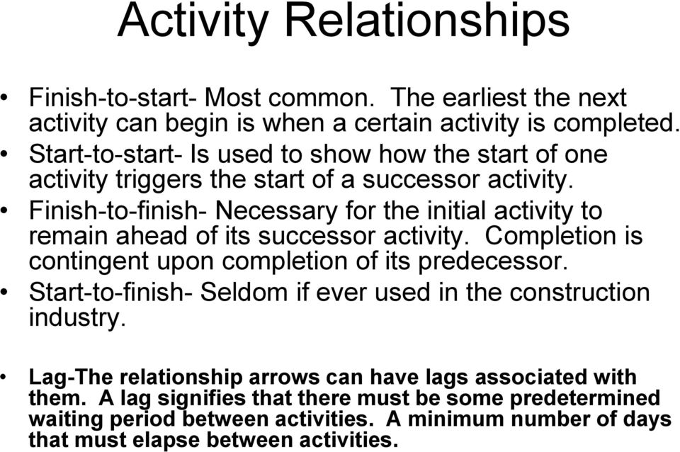 Finish-to-finish- Necessary for the initial activity to remain ahead of its successor activity. Completion is contingent upon completion of its predecessor.
