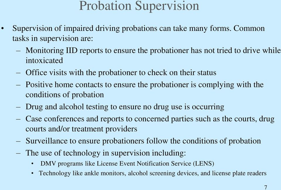 contacts to ensure the probationer is complying with the conditions of probation Drug and alcohol testing to ensure no drug use is occurring Case conferences and reports to concerned parties such as