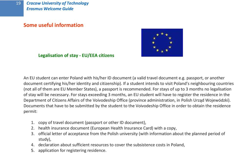 For stays exceeding 3 months, an EU student will have to register the residence in the Department of Citizens Affairs of the Voivodeship Office (province administration, in Polish Urząd Wojewódzki).