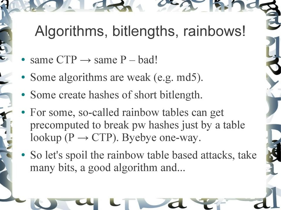 For some, so-called rainbow tables can get precomputed to break pw hashes just by a