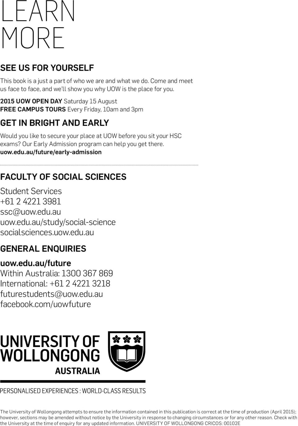 Our Early Admission program can help you get there. uow.edu.au/future/early-admission FACULTY OF S Student Services +61 2 4221 3981 ssc@uow.edu.au uow.edu.au/study/social-science socialsciences.uow.edu.au GENERAL ENQUIRIES uow.