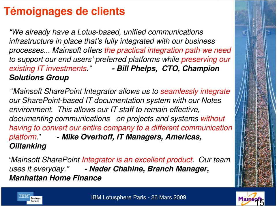 - Bill Phelps, CTO, Champion Solutions Group Mainsoft SharePoint Integrator allows us to seamlessly integrate our SharePoint-based IT documentation system with our Notes environment.