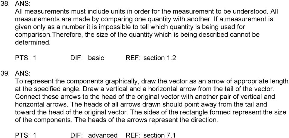 PTS: 1 DIF: basic REF: section 1.2 39. ANS: To represent the components graphically, draw the vector as an arrow of appropriate length at the specified angle.
