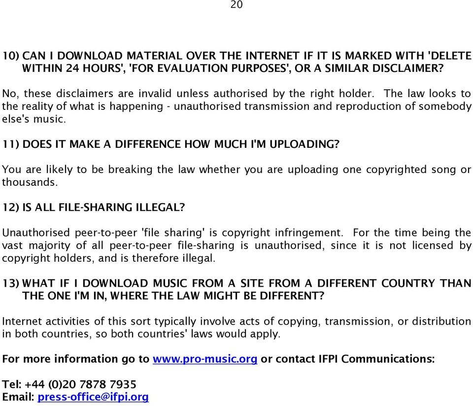 11) DOES IT MAKE A DIFFERENCE HOW MUCH I'M UPLOADING? You are likely to be breaking the law whether you are uploading one copyrighted song or thousands. 12) IS ALL FILE-SHARING ILLEGAL?