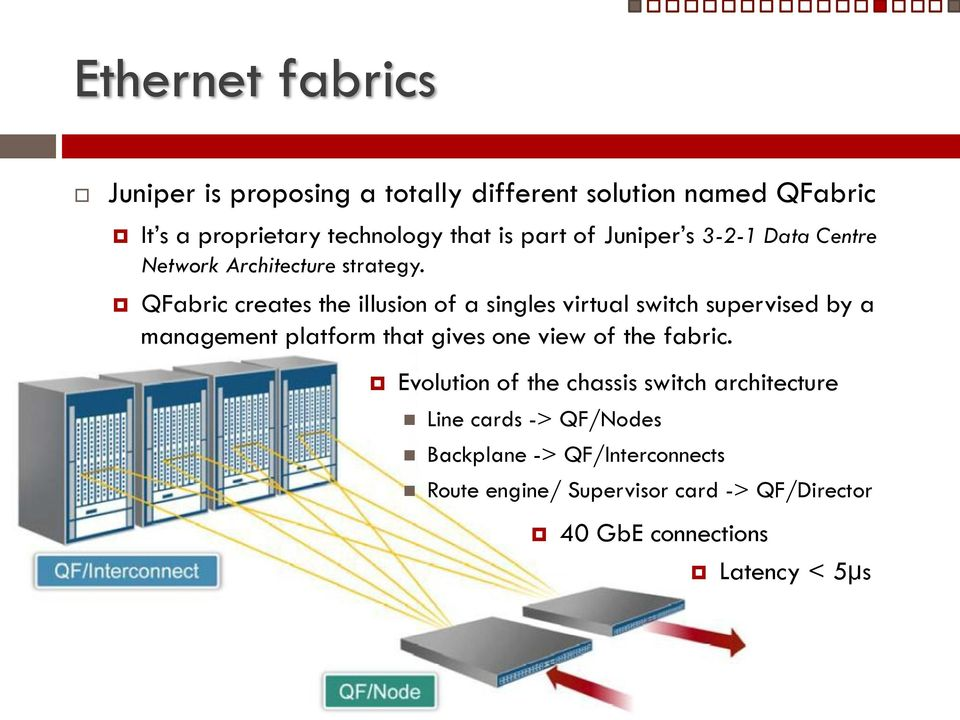 QFabric creates the illusion of a singles virtual switch supervised by a management platform that gives one view of the